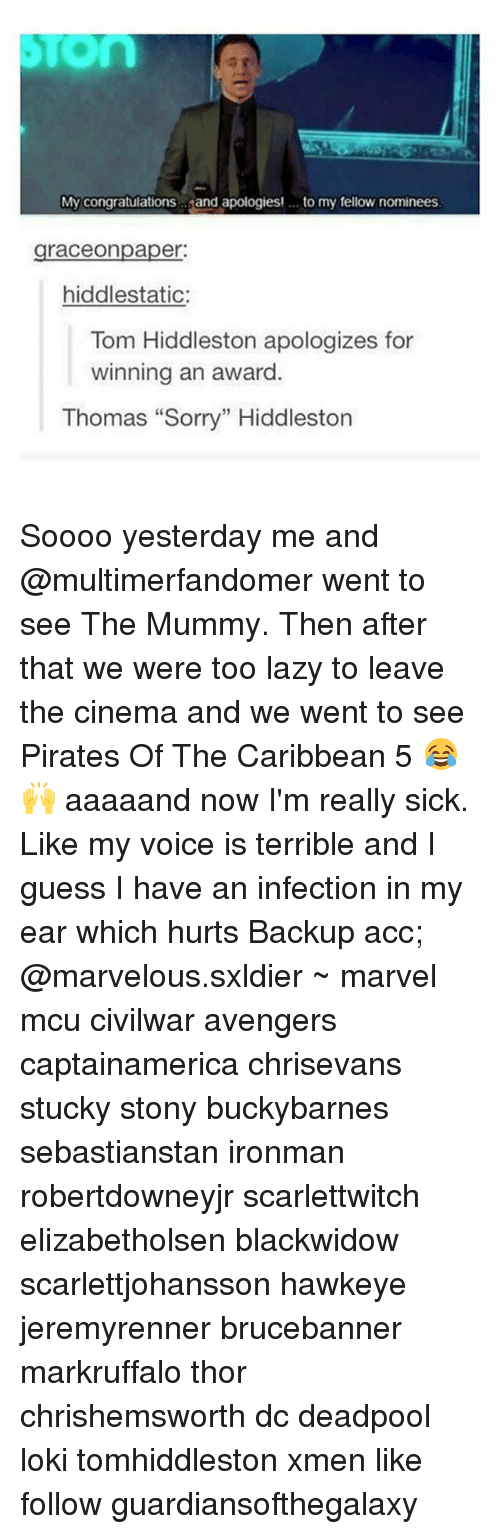 """pirates of the caribbean: My congratulations  and apologies! to my fellow nominees  graceonpaper:  hiddlestatic:  Tom Hiddleston apologizes for  winning an award  Thomas """"Sorry"""" Hiddleston Soooo yesterday me and @multimerfandomer went to see The Mummy. Then after that we were too lazy to leave the cinema and we went to see Pirates Of The Caribbean 5 😂🙌 aaaaand now I'm really sick. Like my voice is terrible and I guess I have an infection in my ear which hurts Backup acc; @marvelous.sxldier ~ marvel mcu civilwar avengers captainamerica chrisevans stucky stony buckybarnes sebastianstan ironman robertdowneyjr scarlettwitch elizabetholsen blackwidow scarlettjohansson hawkeye jeremyrenner brucebanner markruffalo thor chrishemsworth dc deadpool loki tomhiddleston xmen like follow guardiansofthegalaxy"""