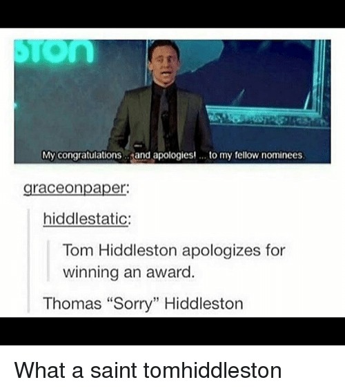 "Memes, Sorry, and Congratulations: My congratulations  and apologies! to my fellow nominees  graceonpaper:  hiddlestatic:  Tom Hiddleston apologizes for  winning an award  Thomas ""Sorry"" Hiddleston What a saint tomhiddleston"