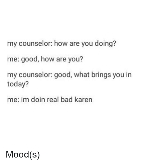 Bad, Funny, and Mood: my counselor: how are you doing?  me: good, how are you?  my counselor: good, what brings you in  today?  me: im doin real bad karen Mood(s)