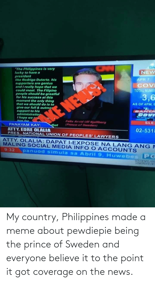 Believe It: My country, Philippines made a meme about pewdiepie being the prince of Sweden and everyone believe it to the point it got coverage on the news.