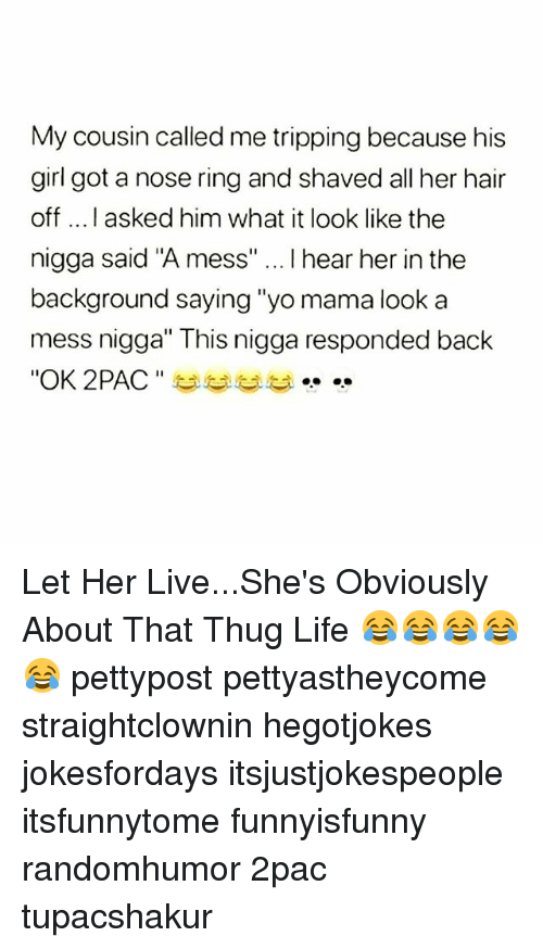 """Life, Memes, and Thug: My cousin called me tripping because his  girl got a nose ring and shaved all her hair  off ....I asked him what it look like the  nigga said """"A mess"""" I hear her in the  background saying """"yo mama look a  mess nigga"""" This nigga responded back  """"OK 2PAC """" 부부부부 Let Her Live...She's Obviously About That Thug Life 😂😂😂😂😂 pettypost pettyastheycome straightclownin hegotjokes jokesfordays itsjustjokespeople itsfunnytome funnyisfunny randomhumor 2pac tupacshakur"""