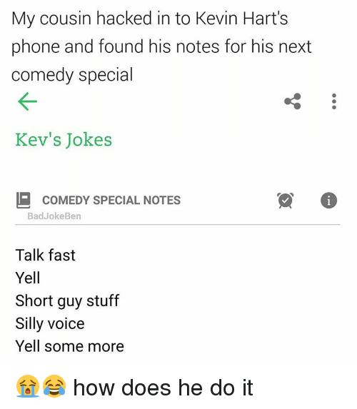 Bad Jokes, Kevin Hart, and Memes: My cousin hacked in to Kevin Hart's  phone and found his notes for his next  comedy special  Kev's Jokes  COMEDY SPECIAL NOTES  Bad Joke Ben  Talk fast  Yell  Short guy stuff  Silly voice  Yell some more 😭😂 how does he do it