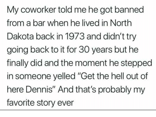 """get the hell out: My coworker told me he got banned  from a bar when he lived in North  Dakota back in 1973 and didn't try  going back to it for 30 years but he  finally did and the moment he stepped  in someone yelled """"Get the hell out of  here Dennis"""" And that's probably my  favorite story ever"""