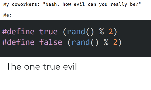 "rand: My coworkers: ""Naah, how evil can you really be?""  Me:  #define true (rand() % 2)  #define false (rand() % 2) The one true evil"