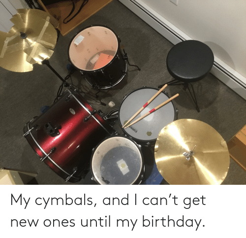 cymbals: My cymbals, and I can't get new ones until my birthday.