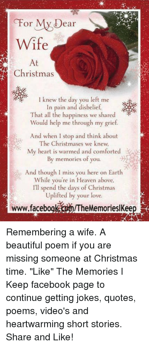 """Joke Quotes: My D  Or  ear  Wife  At  Christmas  I knew the day you left me  In pain and disbelief,  That all the happiness we shared  Would help me through my grief  And when I stop and think about  The Christmases we knew  My heart is warmed and comforted  memories of you.  By s And though l miss you here on Earth  While you're in Heaven above,  I'll spend the days of Christmas  Uplifted by your love.  www.facebo Remembering a wife. A beautiful poem if you are missing someone at Christmas time.  """"Like"""" The Memories I Keep facebook page to continue getting jokes, quotes, poems, video's and heartwarming short stories. Share and Like!"""
