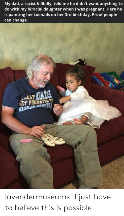 hillbilly: My dad, a racist hillbilly, told me he didn't want anything to  do with my biracial daughter when I was pregnant. Here he  is painting her toenails on her 3rd birthday. Proof people  can change. lavendermuseums: I just have to believe this is possible.