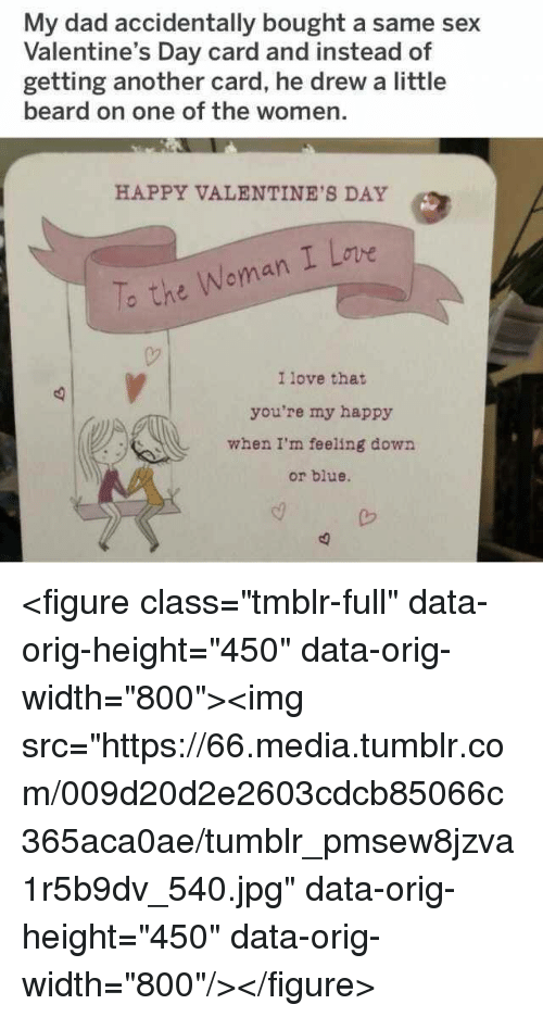 """feeling down: My dad accidentally bought a same sex  Valentine's Day card and instead of  getting another card, he drew a little  beard on one of the women.  HAPPY VALENTINE'S DAY  To the Woman I Lovwe  I love that  you're my happy  when I'm feeling down  or blue. <figure class=""""tmblr-full"""" data-orig-height=""""450"""" data-orig-width=""""800""""><img src=""""https://66.media.tumblr.com/009d20d2e2603cdcb85066c365aca0ae/tumblr_pmsew8jzva1r5b9dv_540.jpg"""" data-orig-height=""""450"""" data-orig-width=""""800""""/></figure>"""
