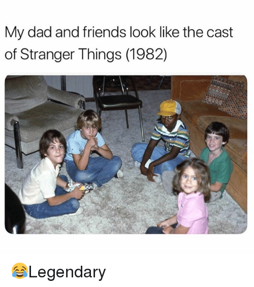 Dad, Friends, and Memes: My dad and friends look like the cast  of Stranger Things (1982) 😂Legendary