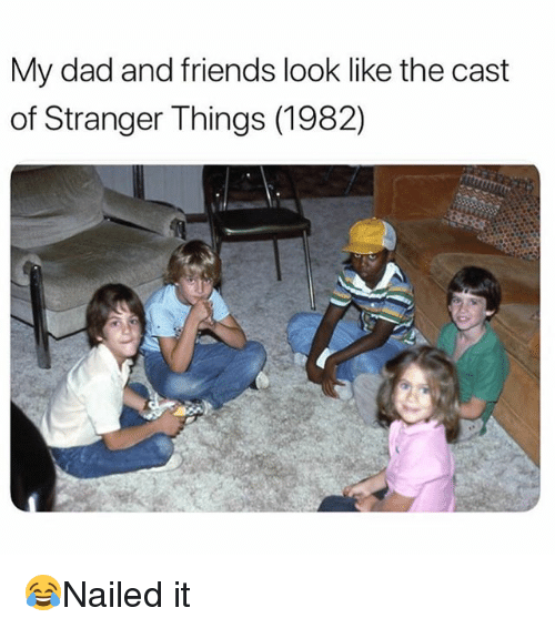 Dad, Friends, and Memes: My dad and friends look like the cast  of Stranger Things (1982) 😂Nailed it