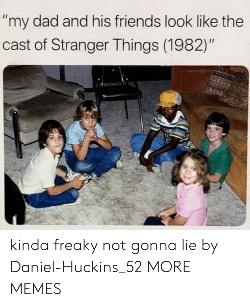 "freaky: ""my dad and his friends look like the  cast of Stranger Things (1982)"" kinda freaky not gonna lie by Daniel-Huckins_52 MORE MEMES"