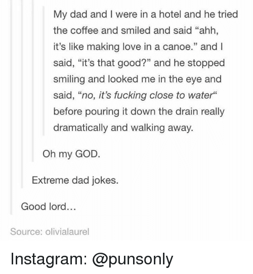 """canoe: My dad and I were in a hotel and he tried  the coffee and smiled and said """"ahh,  it's like making love in a canoe."""" and l  said, """"it's that good?"""" and he stopped  smiling and looked me in the eye and  said, """"no, it's fucking close to water""""  before pouring it down the drain really  dramatically and walking away.  Oh my GOD  Extreme dad jokes.  Good lord...  Source: olivialaurel Instagram: @punsonly"""