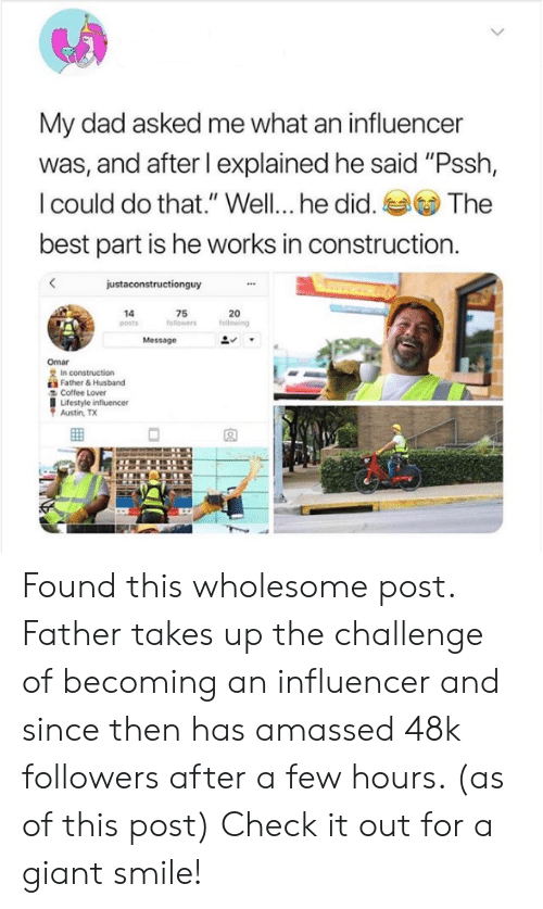 """the challenge: My dad asked me what an influencer  was, and after I explained he said """"Pssh,  I could do that."""" Well... he did. The  best part is he works in construction  justaconstructionguy  20  following  14  posts  75  followers  Message  Omar  2 In construction  E Father& Husband  Coffee Lover  Lifestyle influencer  Austin, TX Found this wholesome post. Father takes up the challenge of becoming an influencer and since then has amassed 48k followers after a few hours. (as of this post) Check it out for a giant smile!"""