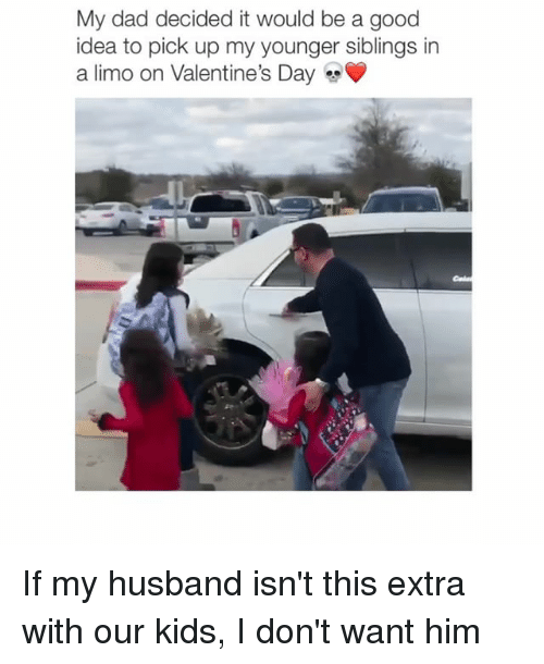 limo: My dad decided it would be a good  idea to pick up my younger siblings in  a limo on Valentine's Day If my husband isn't this extra with our kids, I don't want him