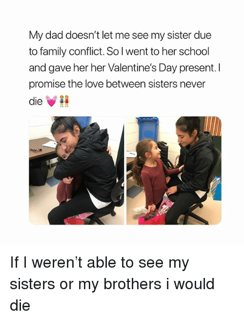 Dad, Family, and Love: My dad doesn't let me see my sister due  to family conflict. Sol went to her school  and gave her her Valentine's Day present. I  promise the love between sisters never  ie If I weren't able to see my sisters or my brothers i would die