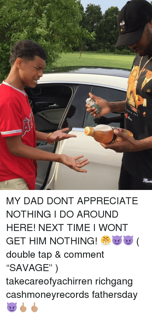 "Dad, Memes, and Appreciate: MY DAD DONT APPRECIATE NOTHING I DO AROUND HERE! NEXT TIME I WONT GET HIM NOTHING! 😤😈😈 ( double tap & comment ""SAVAGE"" ) takecareofyachirren richgang cashmoneyrecords fathersday 😈🖕🏽🖕🏽"