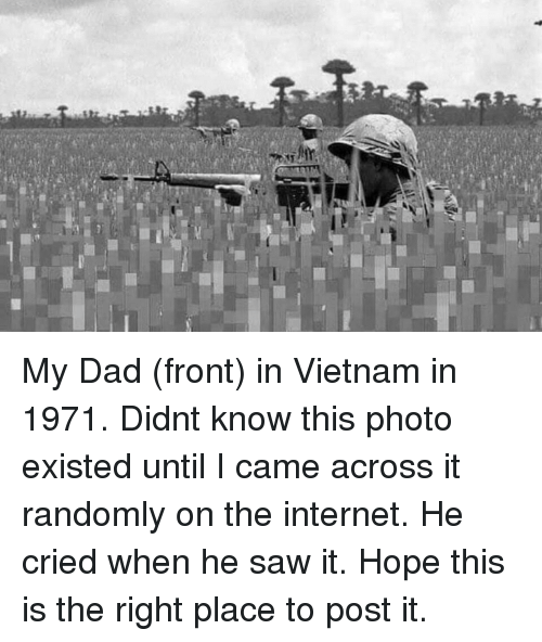 Right Place: My Dad (front) in Vietnam in 1971. Didnt know this photo existed until I came across it randomly on the internet. He cried when he saw it. Hope this is the right place to post it.