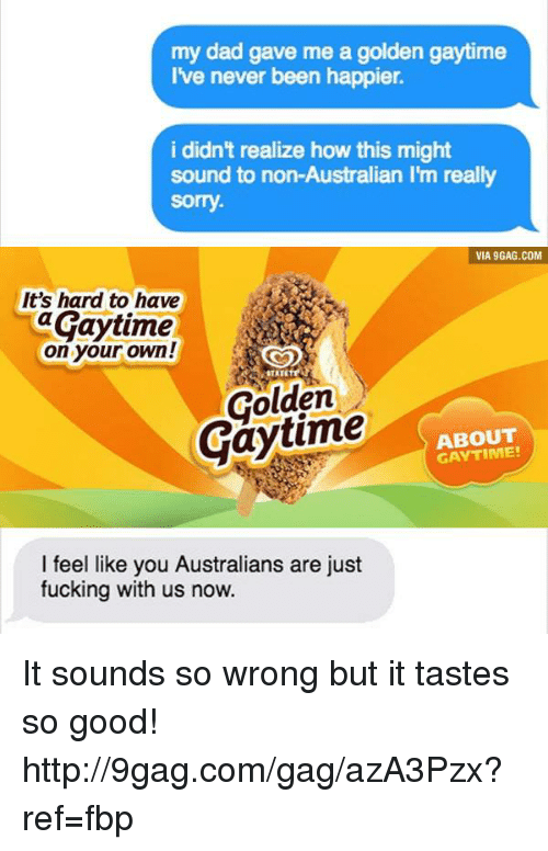 🤖: my dad gave me a golden gaytime  I've never been happier.  i didn't realize how this might  sound to non-Australian l'm really  sorry.  VIA 9GAG.COM  It's hard to have  aGaytime  on your own!  STATE  Golden  ABOUT  GAY I feel like you Australians are just  fucking with us now. It sounds so wrong but it tastes so good! http://9gag.com/gag/azA3Pzx?ref=fbp