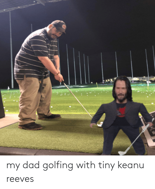 Golfing: my dad golfing with tiny keanu reeves