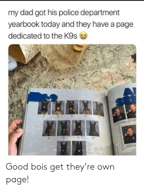 police department: my dad got his police department  yearbook today and they have a page  dedicated to the K9s Good bois get they're own page!