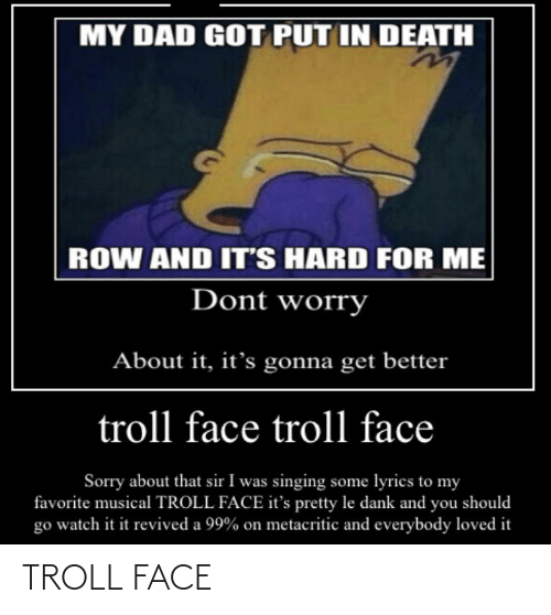 Le Dank: MY DAD GOT PUT IN DEATH  ROW AND IT'S HARD FOR ME  Dont worry  About it, it's gonna get better  troll face troll face  Sorry about that sir I was singing some lyrics to my  favorite musical TROLL FACE it's pretty le dank and you should  go watch it it revived a 99% on metacritic and everybody loved it TROLL FACE