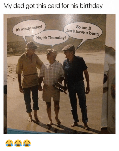 Beer, Birthday, and Dad: My dad got this card for his birthday  So am I!  Let's have a beer!  It's windy today!  No, it's Thursday! 😂😂😂