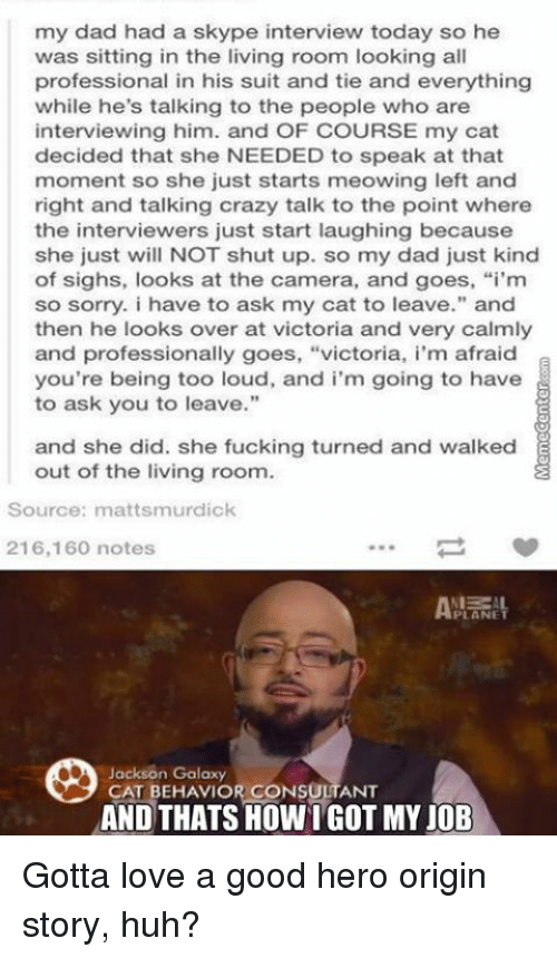 "Memes, 🤖, and Hero: my dad had a skype interview today so he  was sitting in the living room looking all  professional in his suit and tie and everything  while he's talking to the people who are  interviewing him. and OF COURSE my cat  decided that she NEEDED to speak at that  moment so she just starts meowing left and  right and talking crazy talk to the point where  the interviewers just start laughing because  she just will NOT shut up. so my dad just kind  of sighs, looks at the camera, and goes, ""i'm  so sorry. i have to ask my cat to leave."" and  then he looks over at victoria and very calmly  and professionally goes  victoria, i'm afraid  you're being too loud, and i'm going to have  to ask you to leave.""  and she did. she fucking turned and walked  out of the living room.  Source: mattsmurdick  216,160 notes  Jackson Galaxy  CAT BEHAVIOR CONSULTANT  THATS Gotta love a good hero origin story, huh?"