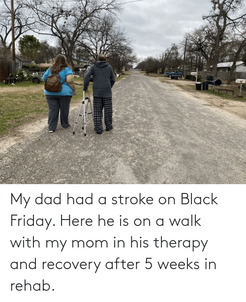 Black Friday: My dad had a stroke on Black Friday. Here he is on a walk with my mom in his therapy and recovery after 5 weeks in rehab.