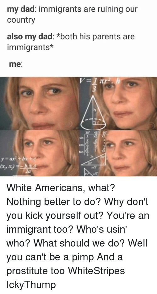 Dad, Memes, and Parents: my dad: immigrants are ruining our  Country  also my dad: *both his parents are  immigrants*  me  sin  cos  y and be White Americans, what? Nothing better to do? Why don't you kick yourself out? You're an immigrant too? Who's usin' who? What should we do? Well you can't be a pimp And a prostitute too WhiteStripes IckyThump