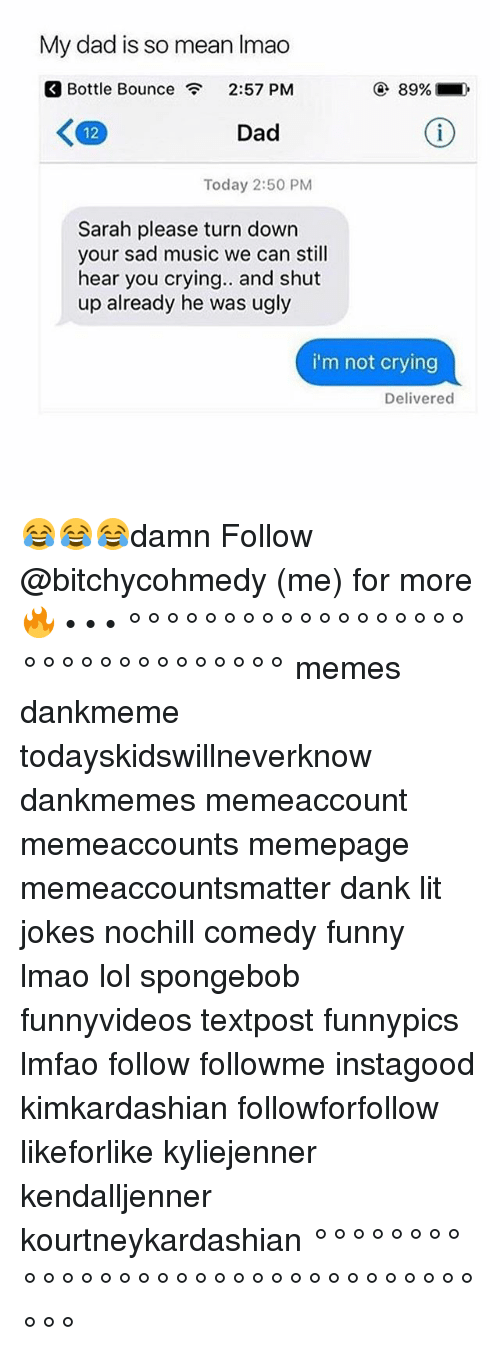 Crying, Dad, and Dank: My dad is so mean Imao  Bottle Bounce  2:57 PM  ④ 89%.  12  Dad  Today 2:50 PM  Sarah please turn down  your sad music we can still  hear you crying.. and shut  up already he was ugly  i'm not crying  Delivered 😂😂😂damn Follow @bitchycohmedy (me) for more 🔥 • • • °°°°°°°°°°°°°°°°°°°°°°°°°°°°°°°° memes dankmeme todayskidswillneverknow dankmemes memeaccount memeaccounts memepage memeaccountsmatter dank lit jokes nochill comedy funny lmao lol spongebob funnyvideos textpost funnypics lmfao follow followme instagood kimkardashian followforfollow likeforlike kyliejenner kendalljenner kourtneykardashian °°°°°°°°°°°°°°°°°°°°°°°°°°°°°°°°°°°
