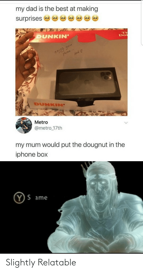 Metro: my dad is the best at making  surprises  DUNKIN  eryy your  phone  DUNKIN'  Metro  @metro_17th  my mum would put the dougnut in the  iphone box  Y)S ame Slightly Relatable