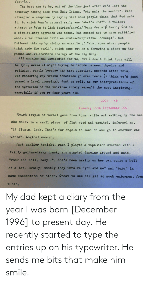 Was Born: My dad kept a diary from the year I was born [December 1996] to present day. He recently started to type the entries up on his typewriter. He sends me bits that make him smile!