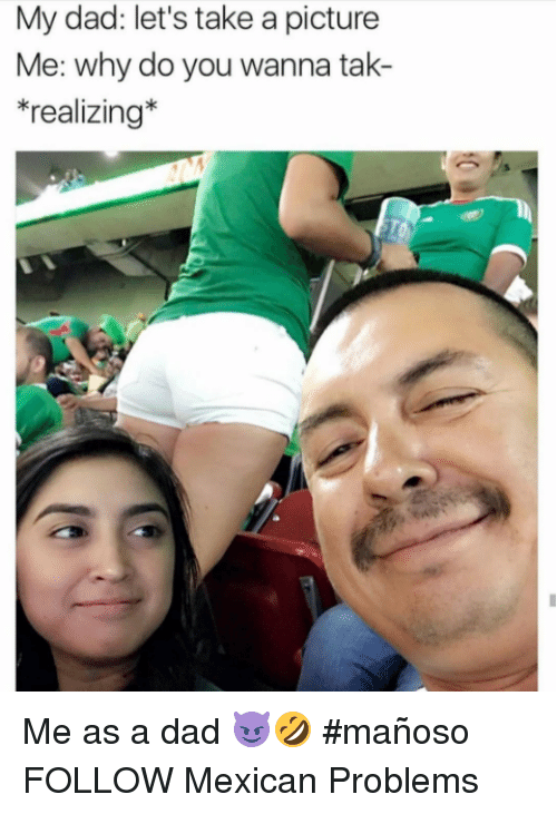 Dad, Memes, and Mexican: My dad: let's take a picture  e: W  *realizing* Me as a dad 😈🤣 #mañoso   FOLLOW Mexican Problems