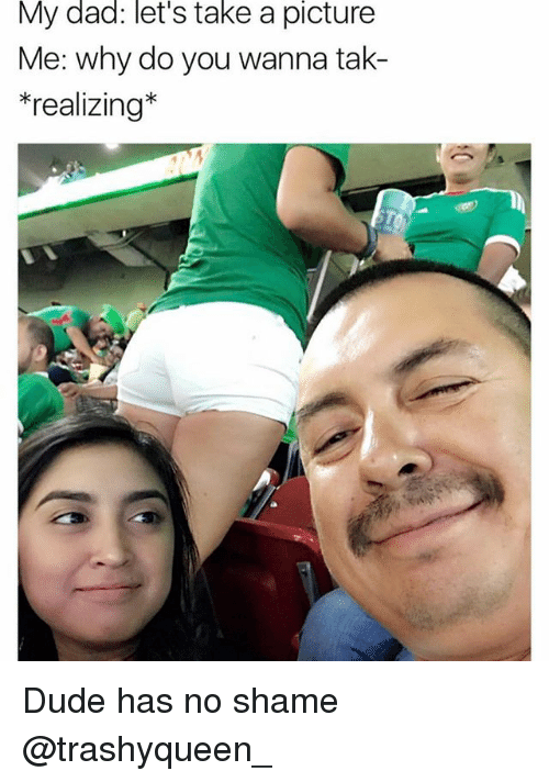 Dad, Dude, and Memes: My dad: let's take a picture  Me: why do you wanna tak-  realizing Dude has no shame @trashyqueen_
