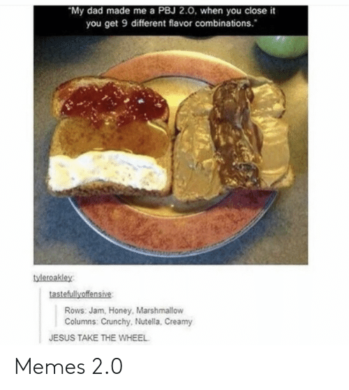 Creamy: My dad made me a PBJ 2.0, when you close it  you get 9 different flavor combinations.  tyleroakley  tastefullyoffensive  Rows: Jam, Honey, Marshmallow  Columns: Crunchy, Nutella, Creamy  JESUS TAKE THE WHEEL Memes 2.0