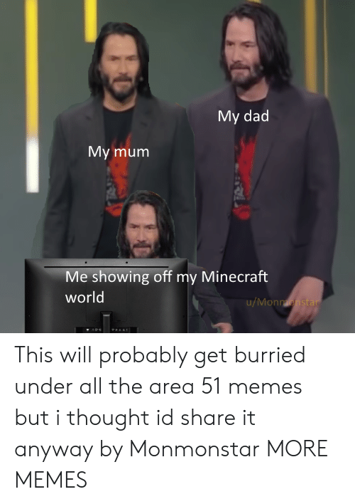 But I Thought: My dad  My mum  Me showing off my Minecraft  world  u/Monmonstar This will probably get burried under all the area 51 memes but i thought id share it anyway by Monmonstar MORE MEMES