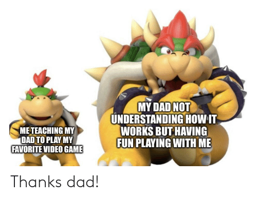 video game: MY DAD NOT  UNDERSTANDINGHOW IT  WORKS BUT HAVING  FUN PLAYING WITH ME  METEACHING MY  DAD TO PLAY MY  FAVORITE VIDEO GAME Thanks dad!
