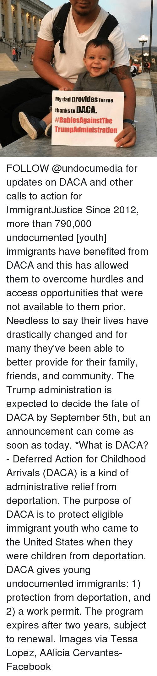 Programing: My dad provides for me  thanks to DACA.  #BabiesAgainstThe  TrumpAdministration FOLLOW @undocumedia for updates on DACA and other calls to action for ImmigrantJustice Since 2012, more than 790,000 undocumented [youth] immigrants have benefited from DACA and this has allowed them to overcome hurdles and access opportunities that were not available to them prior. Needless to say their lives have drastically changed and for many they've been able to better provide for their family, friends, and community. The Trump administration is expected to decide the fate of DACA by September 5th, but an announcement can come as soon as today. *What is DACA? - Deferred Action for Childhood Arrivals (DACA) is a kind of administrative relief from deportation. The purpose of DACA is to protect eligible immigrant youth who came to the United States when they were children from deportation. DACA gives young undocumented immigrants: 1) protection from deportation, and 2) a work permit. The program expires after two years, subject to renewal. Images via Tessa Lopez, AAlicia Cervantes-Facebook