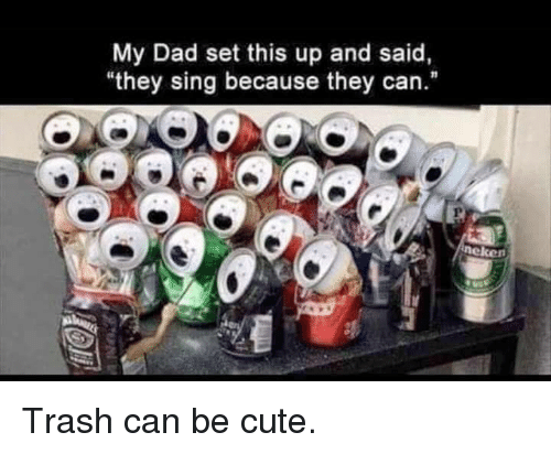 """trash can: My Dad set this up and said,  they sing because they can.""""  neken Trash can be cute."""