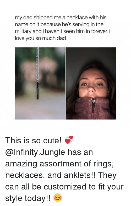 Cute, Dad, and Love: my dad shipped me a necklace with his  name on it because he's serving in the  military and i haven't seen him in forever. i  love you so much dad This is so cute! 💞 @Infinity.Jungle has an amazing assortment of rings, necklaces, and anklets!! They can all be customized to fit your style today!! ☺️