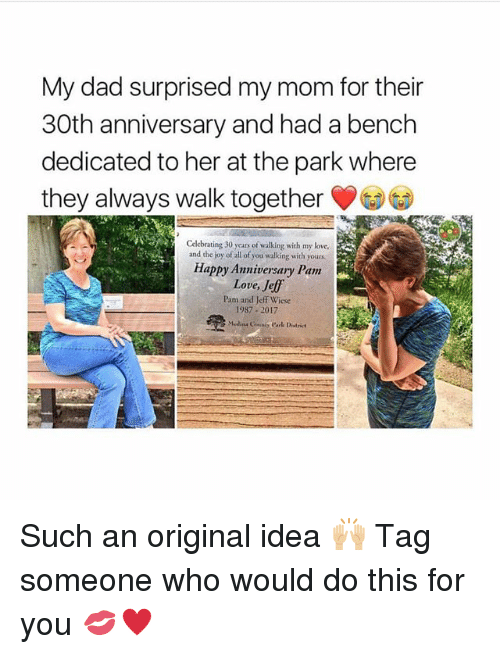 Dad, Love, and Memes: My dad surprised my mom for their  30th anniversary and had a bench  dedicated to her at the park where  they always walk together  Celebrating 30 years of walking with my love.  and the joy of all of you walking with yours  Happy Anniversary Pam  Love, Jeff  Pam and Jeff Wiese  1987-2017 Such an original idea 🙌🏼 Tag someone who would do this for you 💋♥️