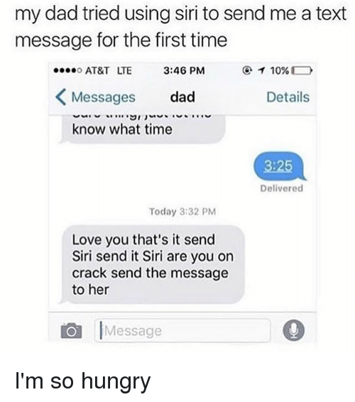 Dad, Hungry, and Love: my dad tried using siri to send me a text  message for the first time  AT&T LTE  Messages dad  know what time  3:46 PM  Details  3:25  Delivered  Today 3:32 PM  Love you that's it send  Siri send it Siri are you on  crack send the message  to her  Message I'm so hungry