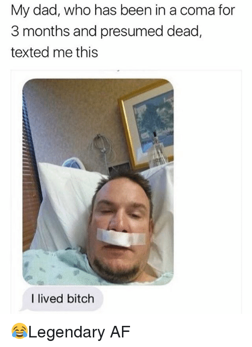 Af, Bitch, and Dad: My dad, who has been in a coma for  3 months and presumed dead,  texted me this  I lived bitch 😂Legendary AF