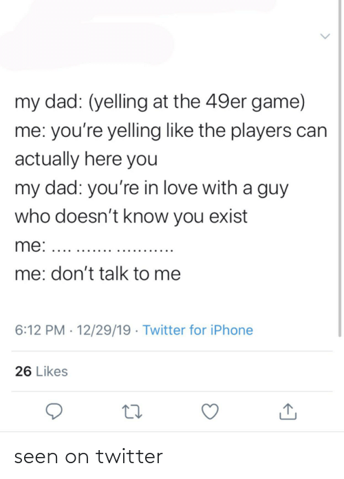 49er: my dad: (yelling at the 49er game)  me: you're yelling like the players can  actually here you  my dad: you're in love with a guy  who doesn't know you exist  me: ..  me: don't talk to me  6:12 PM · 12/29/19 · Twitter for iPhone  26 Likes seen on twitter