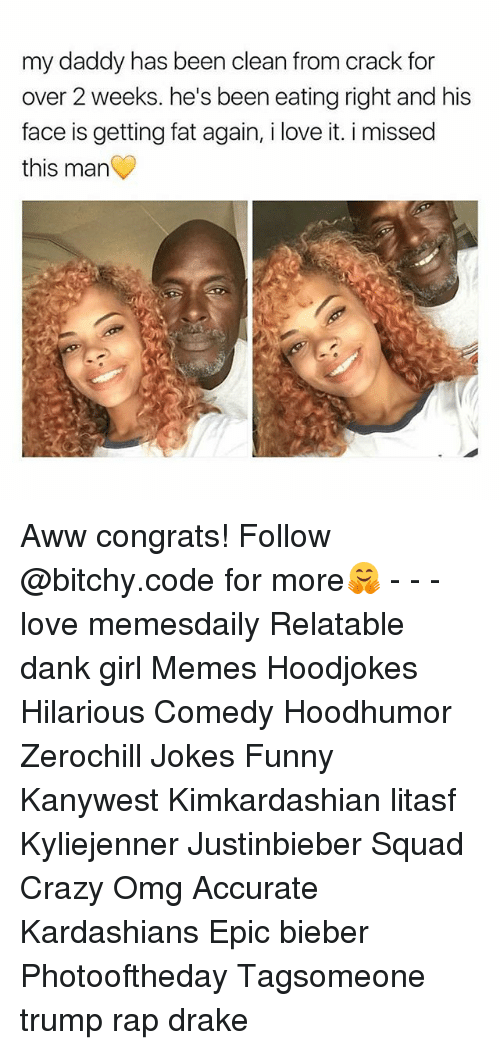 Girl Memes: my daddy has been clean from crack for  over 2 weeks. he's been eating right and his  face is getting fat again, i love it. i missed  this man Aww congrats! Follow @bitchy.code for more🤗 - - - love memesdaily Relatable dank girl Memes Hoodjokes Hilarious Comedy Hoodhumor Zerochill Jokes Funny Kanywest Kimkardashian litasf Kyliejenner Justinbieber Squad Crazy Omg Accurate Kardashians Epic bieber Photooftheday Tagsomeone trump rap drake