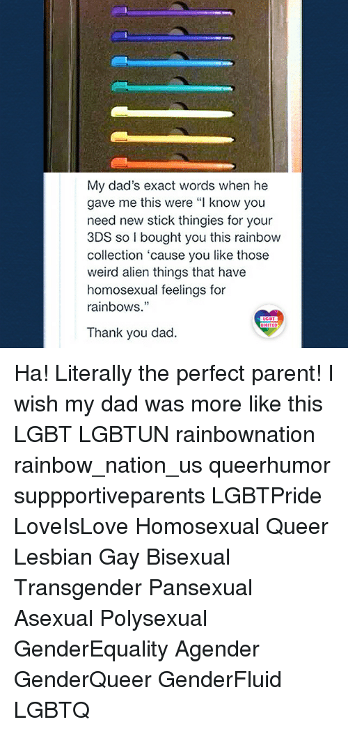 """Lesbianic: My dad's exact words when he  gave me this were """"I know you  need new stick thingies for your  3DS so I bought you this rainbow  collection 'cause you like those  weird alien things that have  homosexual feelings for  rainbows.""""  19  LGBT  UNITED  Thank you dad. Ha! Literally the perfect parent! I wish my dad was more like this LGBT LGBTUN rainbownation rainbow_nation_us queerhumor suppportiveparents LGBTPride LoveIsLove Homosexual Queer Lesbian Gay Bisexual Transgender Pansexual Asexual Polysexual GenderEquality Agender GenderQueer GenderFluid LGBTQ"""