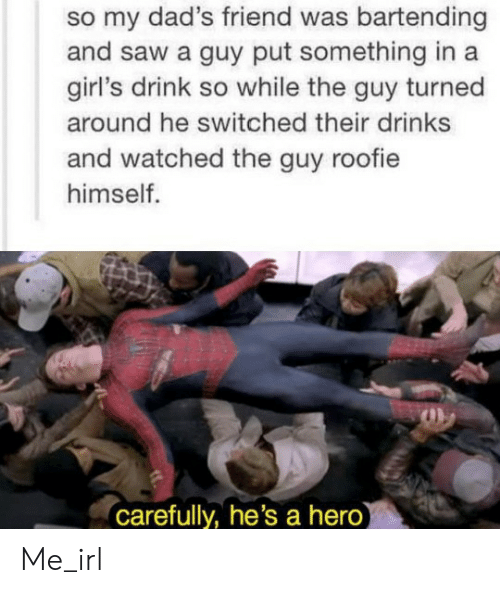 roofie: my dad's friend was bartending  and saw a guy put something in a  girl's drink so while the guy turned  around he switched their drinks  and watched the guy roofie  himself.  carefully, he's a hero) Me_irl