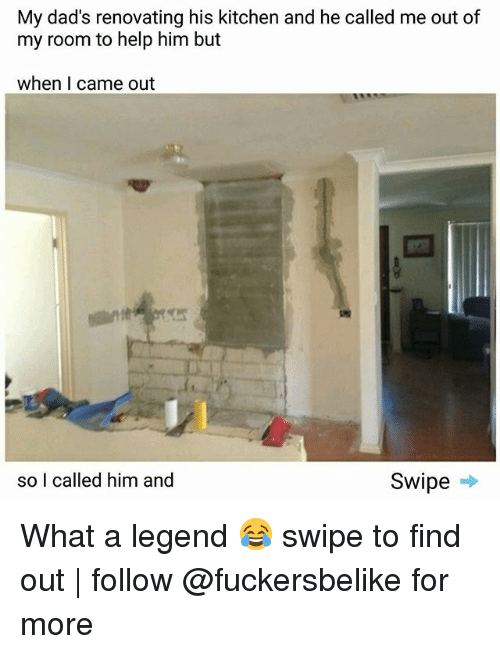 Memes, 🤖, and Legend: My dad's renovating his kitchen and he called me out of  my room to help him but  when I came out  Swipe  so I called him and What a legend 😂 swipe to find out | follow @fuckersbelike for more