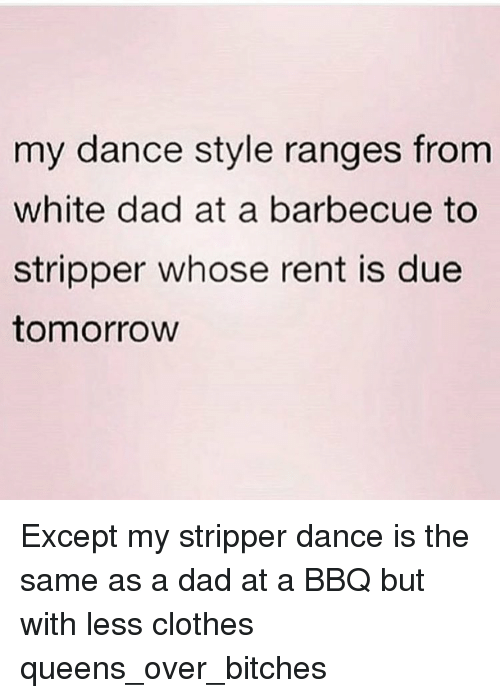 Girl Memes: my dance style ranges from  white dad at a barbecue to  stripper whose rent is due  tomorrow Except my stripper dance is the same as a dad at a BBQ but with less clothes queens_over_bitches