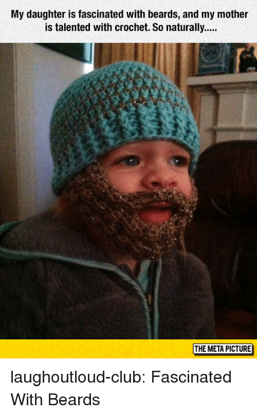 Beards: My daughter is fascinated with beards, and my mother  THE META PICTURE laughoutloud-club:  Fascinated With Beards